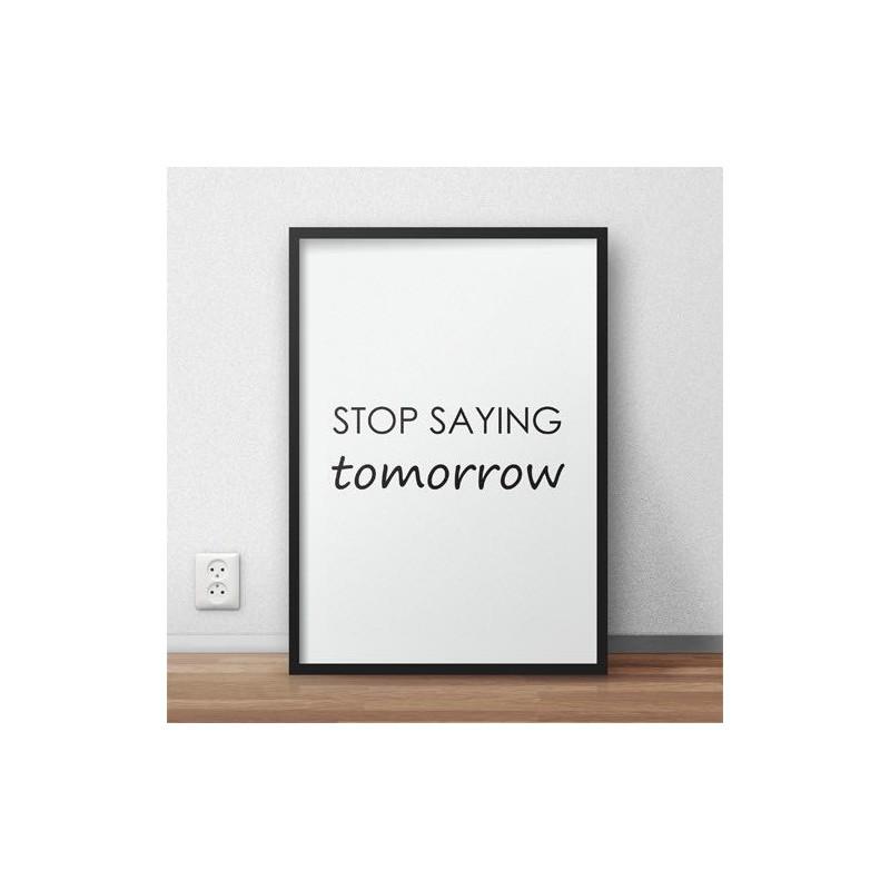 """Plakat minimalistyczny z motywacyjnym napisem """"Stop saying tomorrow"""" do powieszenia na ścianie"""