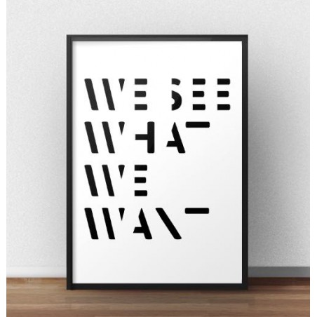 """Plakat z napisem """"What see what we want"""""""